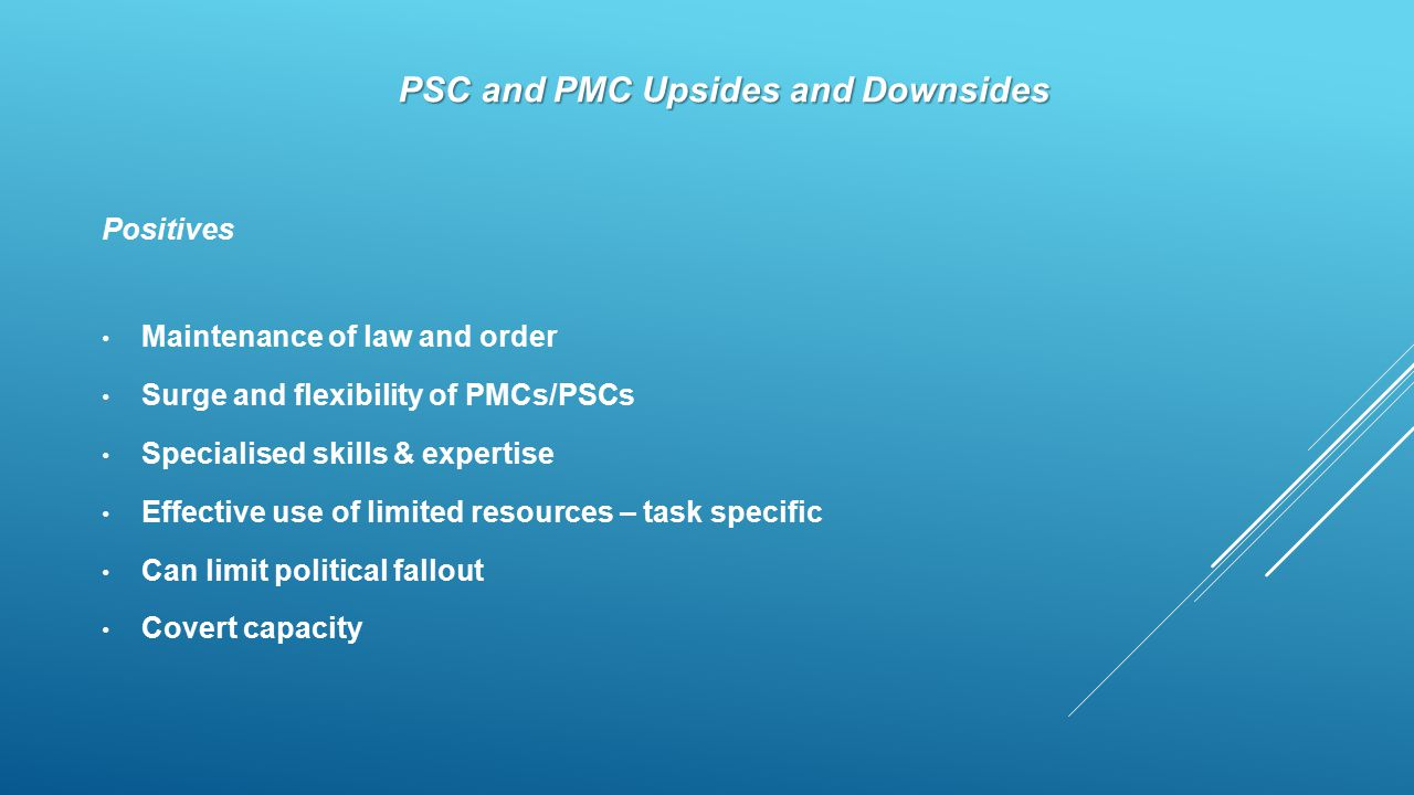 PSC and PMC Upsides and Downsides Positives Maintenance of law and order Surge and flexibility of PMCs/PSCs Specialised skills & expertise Effective use of limited resources – task specific Can limit political fallout Covert capacity