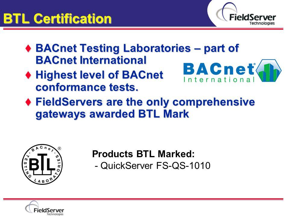 BTL Certification  BACnet Testing Laboratories – part of BACnet International  Highest level of BACnet conformance tests.  FieldServers are the onl
