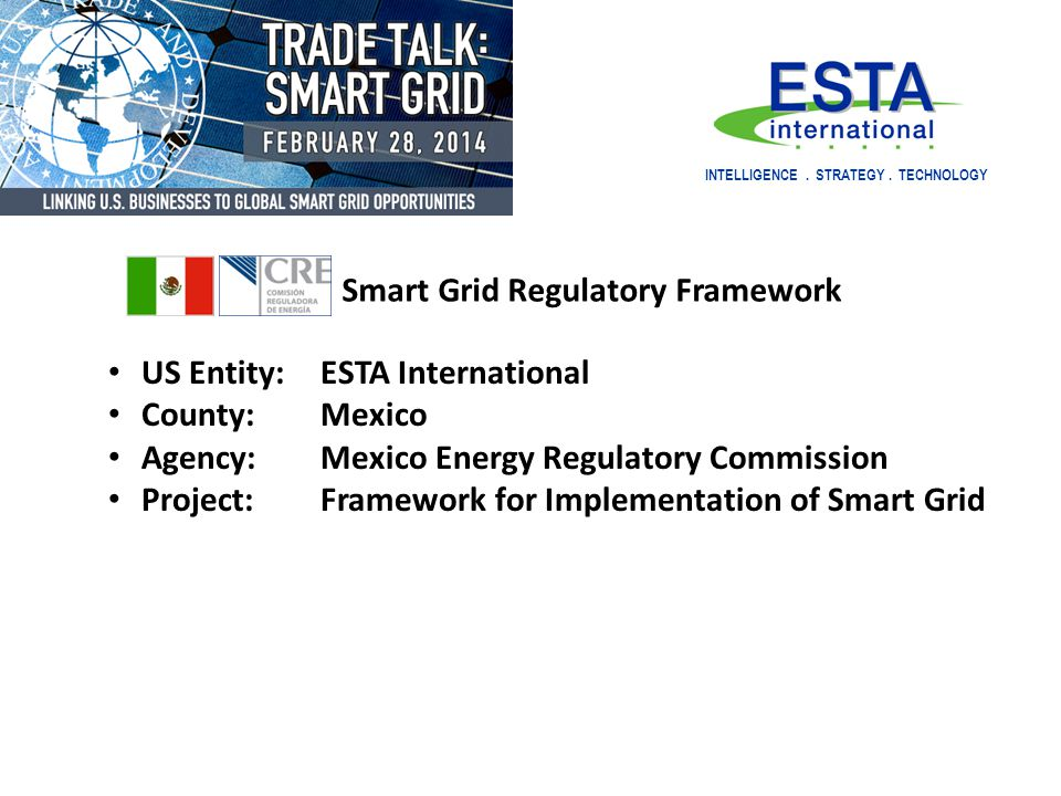 US Entity: ESTA International County:Mexico Agency:Mexico Energy Regulatory Commission Project:Framework for Implementation of Smart Grid INTELLIGENCE
