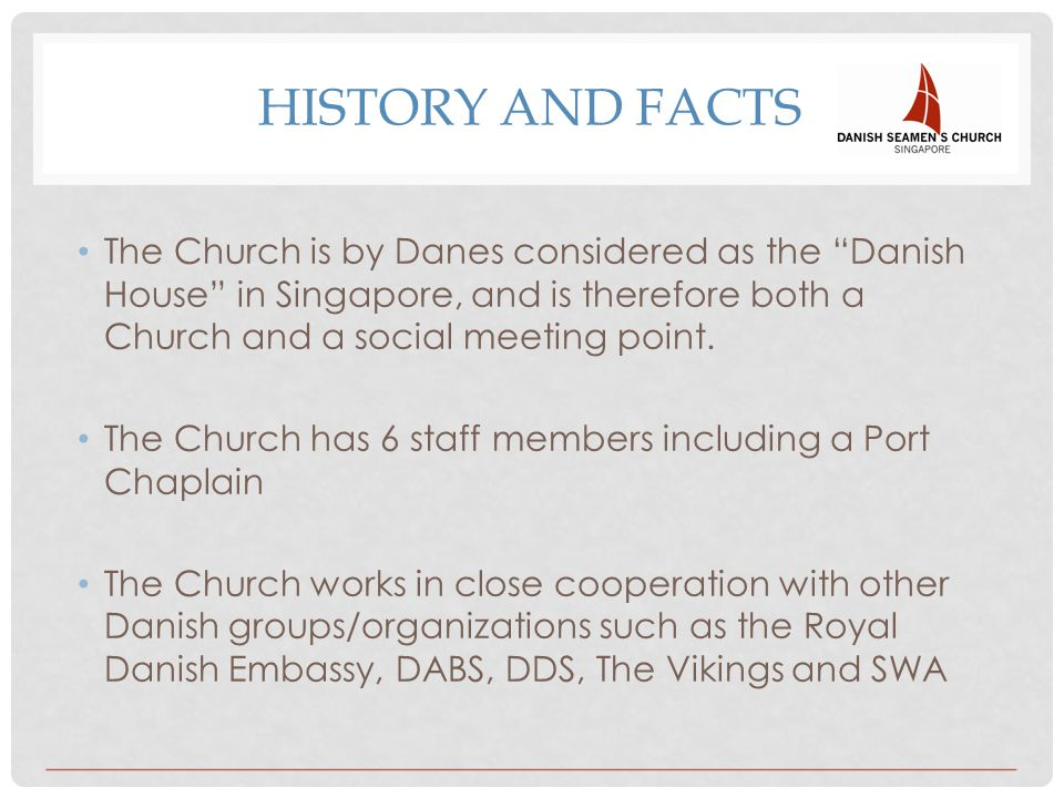 HISTORY AND FACTS The Church is by Danes considered as the Danish House in Singapore, and is therefore both a Church and a social meeting point.