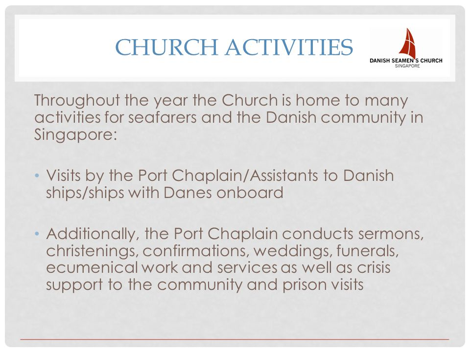 CHURCH ACTIVITIES Throughout the year the Church is home to many activities for seafarers and the Danish community in Singapore: Visits by the Port Ch