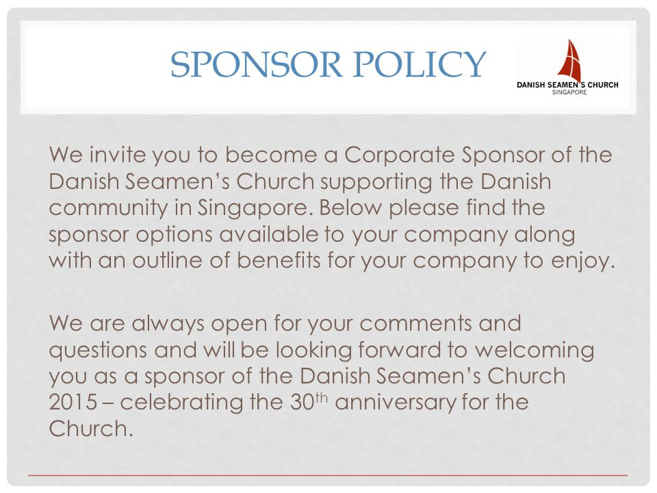 SPONSOR POLICY We invite you to become a Corporate Sponsor of the Danish Seamen's Church supporting the Danish community in Singapore. Below please fi
