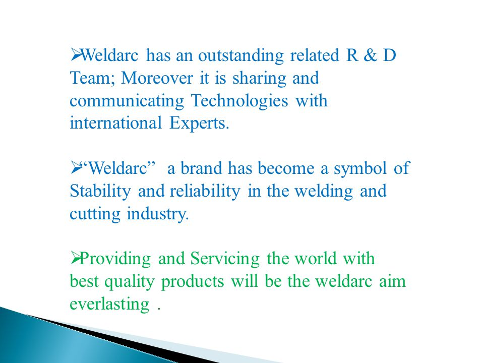  Weldarc has an outstanding related R & D Team; Moreover it is sharing and communicating Technologies with international Experts.
