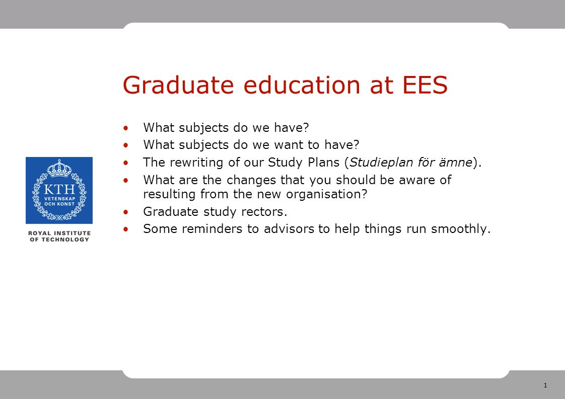 1 Graduate education at EES What subjects do we have? What subjects do we want to have? The rewriting of our Study Plans (Studieplan för ämne). What a
