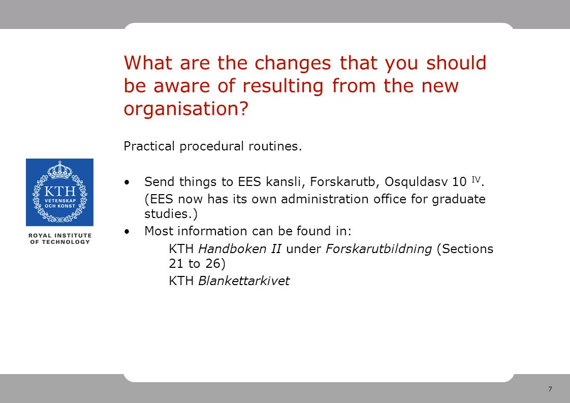 7 What are the changes that you should be aware of resulting from the new organisation? Practical procedural routines. Send things to EES kansli, Fors