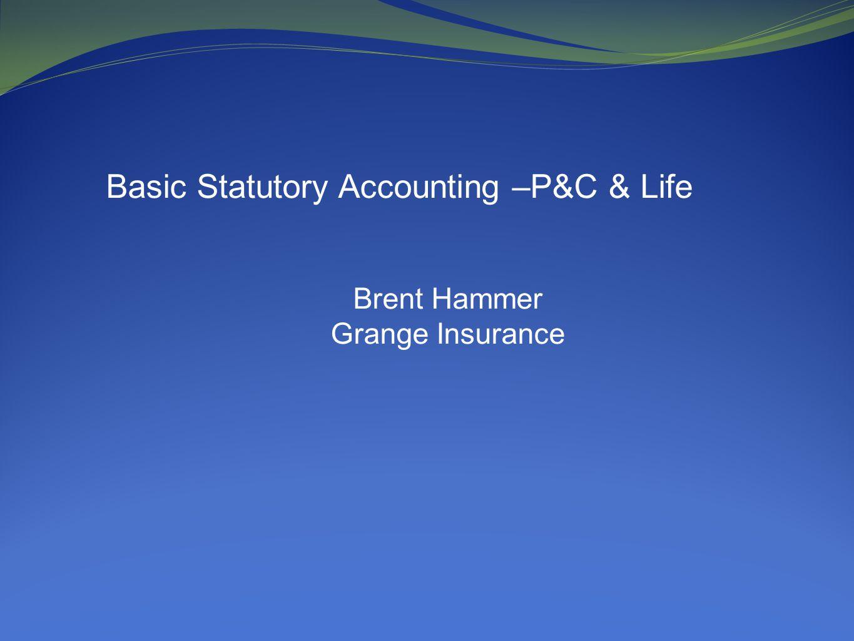 Basic Statutory Accounting –P&C & Life Brent Hammer Grange Insurance