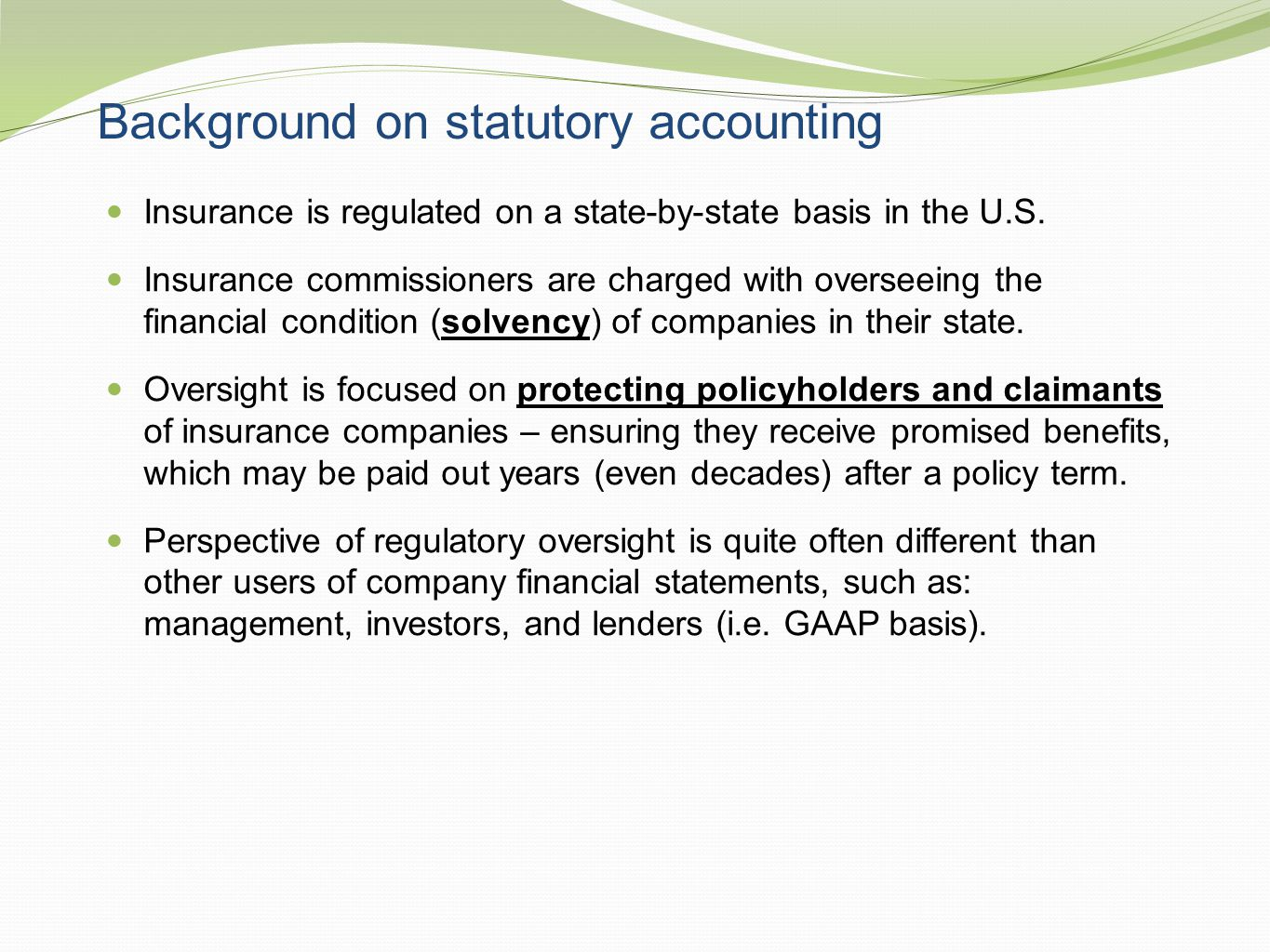 Background on statutory accounting Insurance is regulated on a state-by-state basis in the U.S. Insurance commissioners are charged with overseeing th