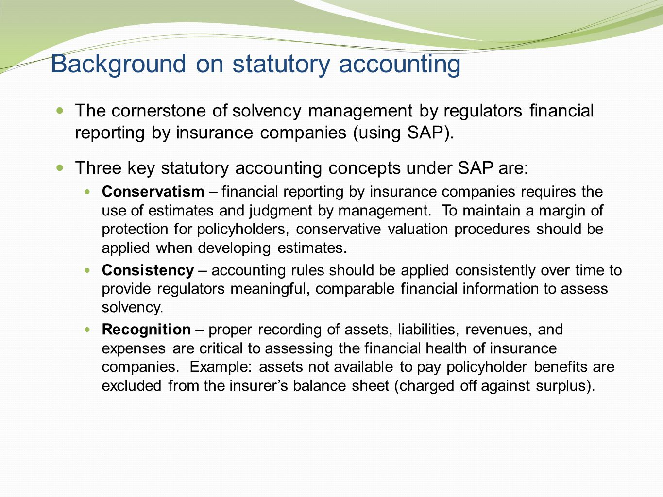 Background on statutory accounting The cornerstone of solvency management by regulators financial reporting by insurance companies (using SAP). Three