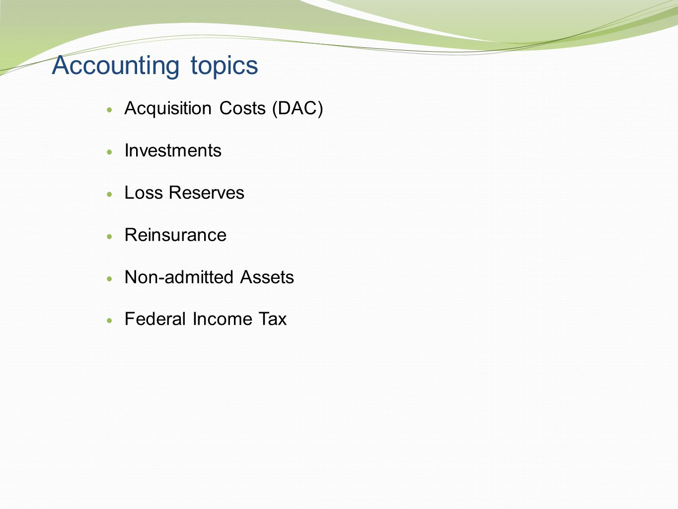 Accounting topics Acquisition Costs (DAC) Investments Loss Reserves Reinsurance Non-admitted Assets Federal Income Tax