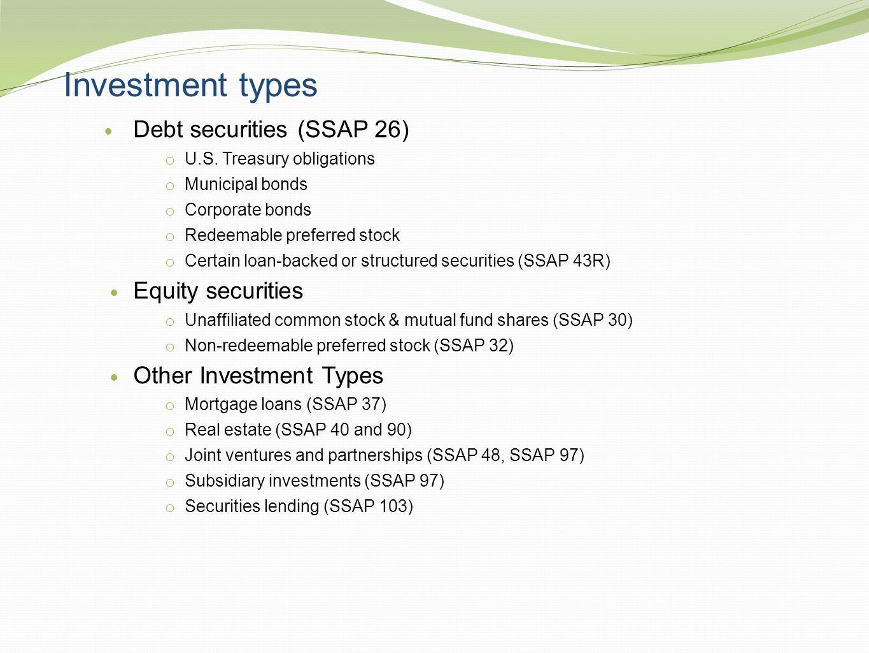 Investment types Debt securities (SSAP 26) o U.S. Treasury obligations o Municipal bonds o Corporate bonds o Redeemable preferred stock o Certain loan