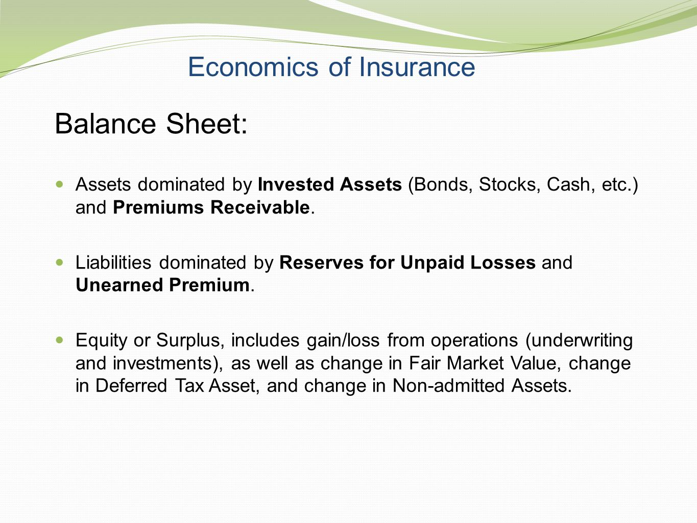 Economics of Insurance Balance Sheet: Assets dominated by Invested Assets (Bonds, Stocks, Cash, etc.) and Premiums Receivable. Liabilities dominated b