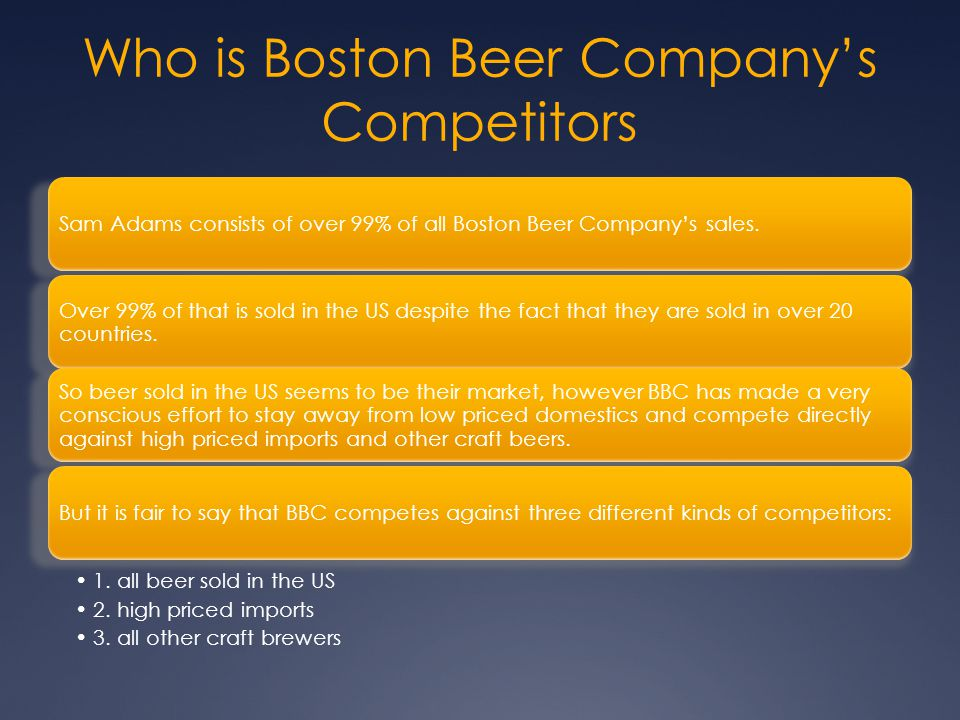 Who is Boston Beer Company's Competitors Sam Adams consists of over 99% of all Boston Beer Company's sales. Over 99% of that is sold in the US despite