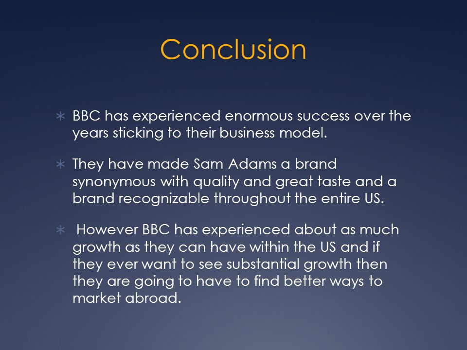 Conclusion  BBC has experienced enormous success over the years sticking to their business model.  They have made Sam Adams a brand synonymous with