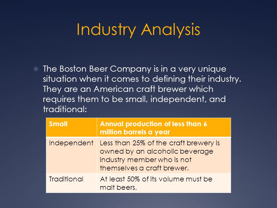 Industry Analysis  The Boston Beer Company is in a very unique situation when it comes to defining their industry. They are an American craft brewer