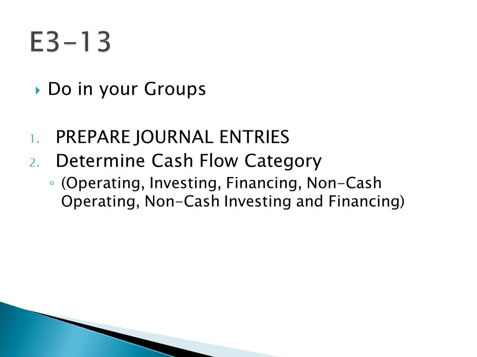  Do in your Groups 1. PREPARE JOURNAL ENTRIES 2. Determine Cash Flow Category ◦ (Operating, Investing, Financing, Non-Cash Operating, Non-Cash Invest