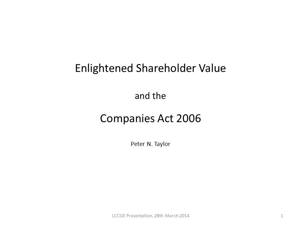 Enlightened Shareholder Value and the Companies Act 2006 Peter N. Taylor LCCGE Presentation, 28th March 20141