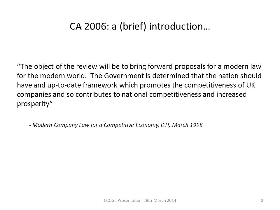 CA 2006: the timescale… Steering Group (CLRSG) established in 1998 Four Steering Group reports: - The Strategic Framework - Developing the Framework - Completing the Structure - Final Report (July 2001) Govt.