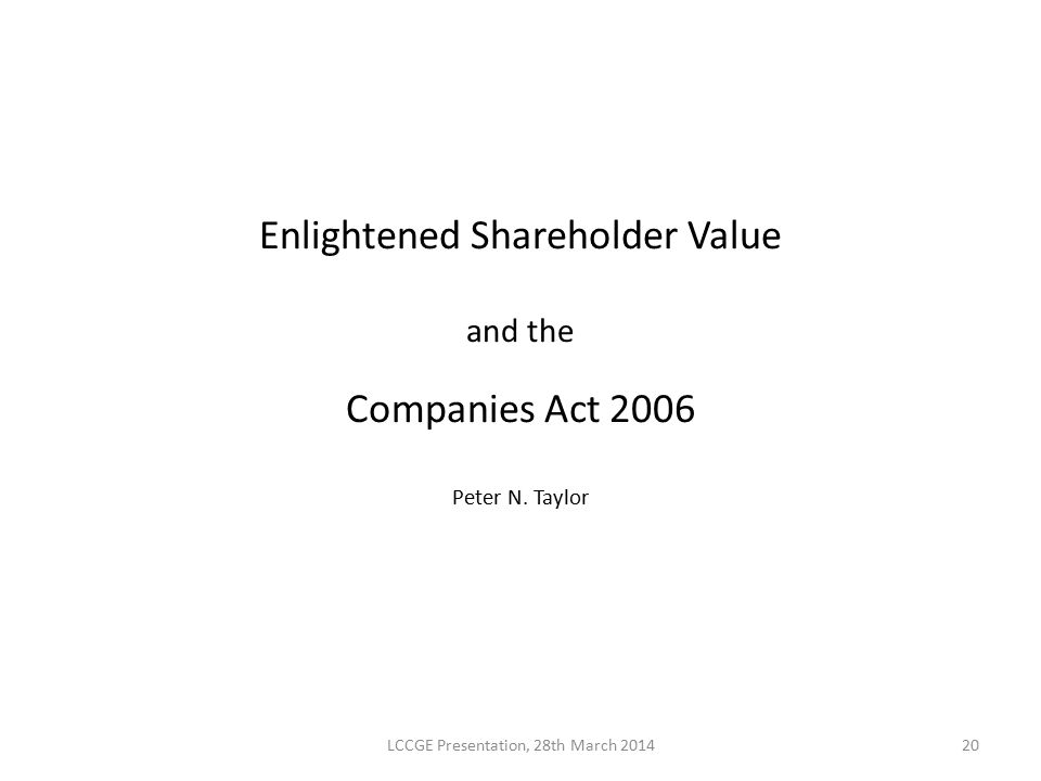 Enlightened Shareholder Value and the Companies Act 2006 Peter N. Taylor LCCGE Presentation, 28th March 201420