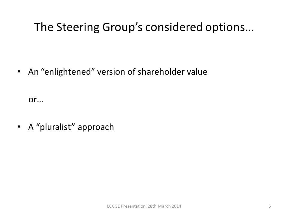 """The Steering Group's considered options… An """"enlightened"""" version of shareholder value or… A """"pluralist"""" approach LCCGE Presentation, 28th March 20145"""