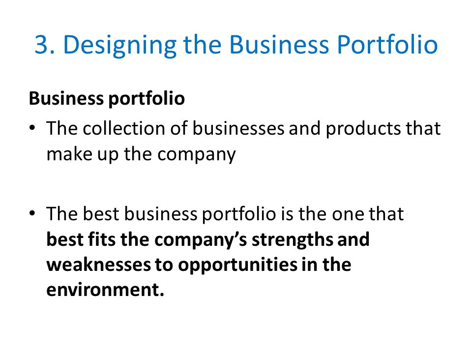 3. Designing the Business Portfolio Business portfolio The collection of businesses and products that make up the company The best business portfolio