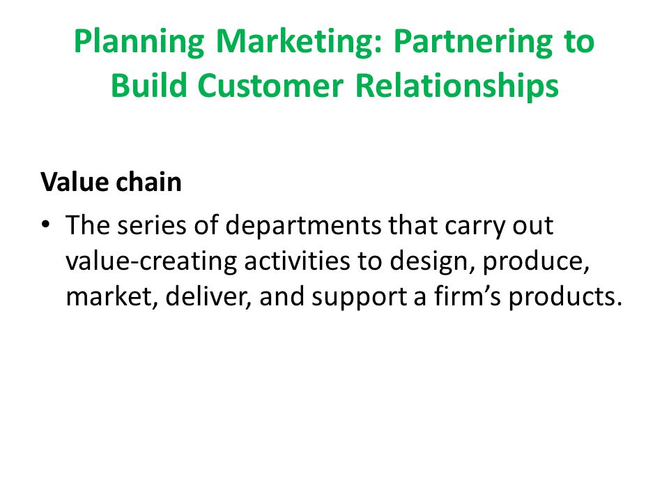Planning Marketing: Partnering to Build Customer Relationships Value chain The series of departments that carry out value-creating activities to desig