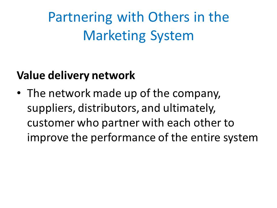 Partnering with Others in the Marketing System Value delivery network The network made up of the company, suppliers, distributors, and ultimately, cus
