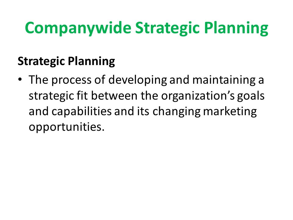 Companywide Strategic Planning Strategic Planning The process of developing and maintaining a strategic fit between the organization's goals and capab