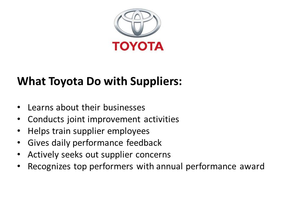 What Toyota Do with Suppliers: Learns about their businesses Conducts joint improvement activities Helps train supplier employees Gives daily performa