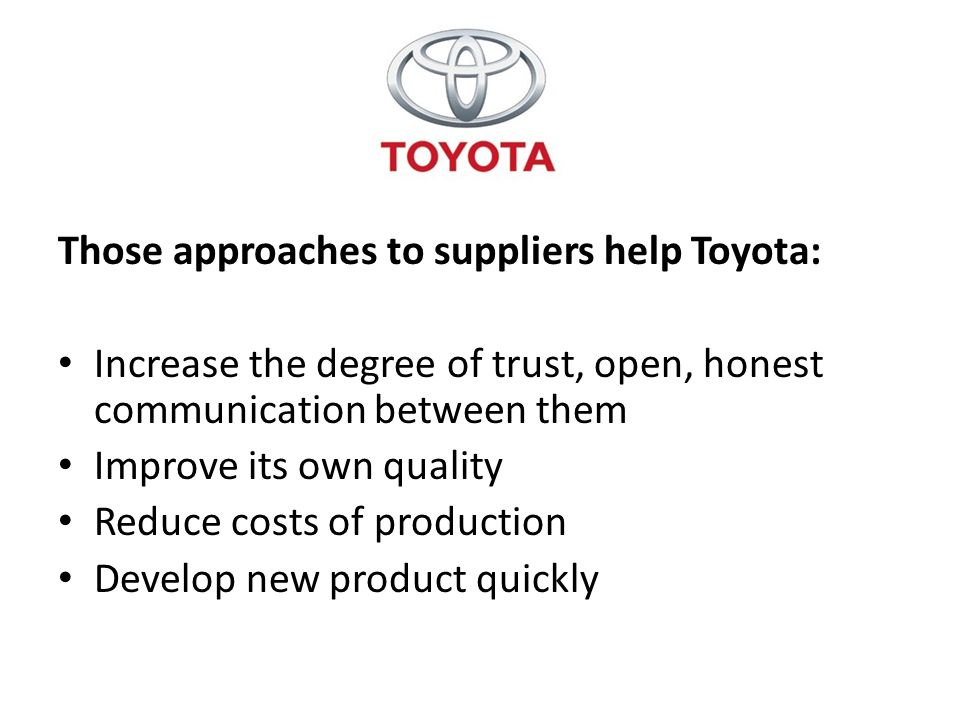 Those approaches to suppliers help Toyota: Increase the degree of trust, open, honest communication between them Improve its own quality Reduce costs