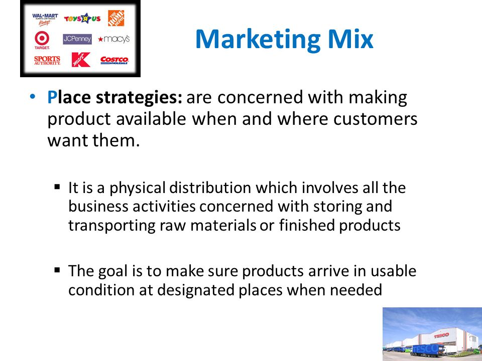 Marketing Mix Place strategies: are concerned with making product available when and where customers want them.  It is a physical distribution which