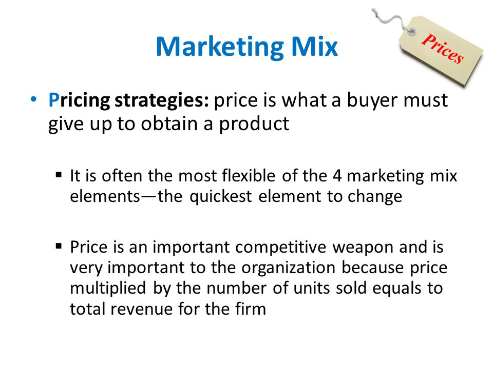 Marketing Mix Pricing strategies: price is what a buyer must give up to obtain a product  It is often the most flexible of the 4 marketing mix elemen
