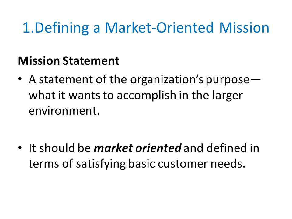 1.Defining a Market-Oriented Mission Mission Statement A statement of the organization's purpose— what it wants to accomplish in the larger environmen
