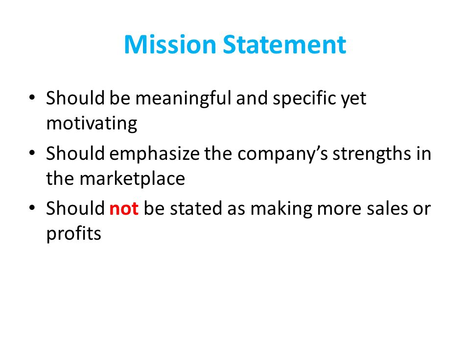 Mission Statement Should be meaningful and specific yet motivating Should emphasize the company's strengths in the marketplace Should not be stated as