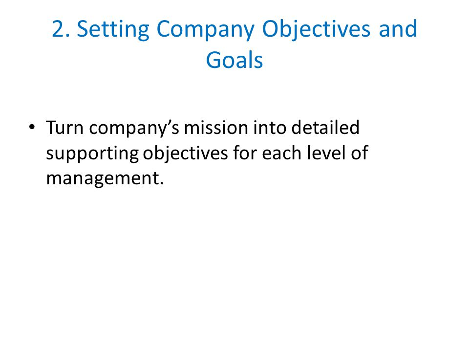 2. Setting Company Objectives and Goals Turn company's mission into detailed supporting objectives for each level of management.