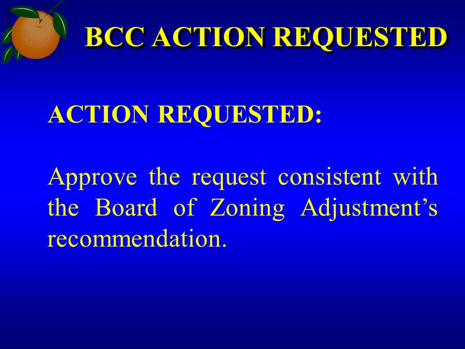 BCC ACTION REQUESTED ACTION REQUESTED: Approve the request consistent with the Board of Zoning Adjustment's recommendation.