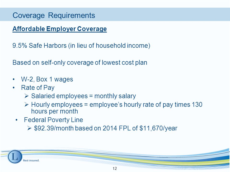 Coverage Requirements Affordable Employer Coverage 9.5% Safe Harbors (in lieu of household income) Based on self-only coverage of lowest cost plan W-2, Box 1 wages Rate of Pay  Salaried employees = monthly salary  Hourly employees = employee's hourly rate of pay times 130 hours per month Federal Poverty Line  $92.39/month based on 2014 FPL of $11,670/year 12