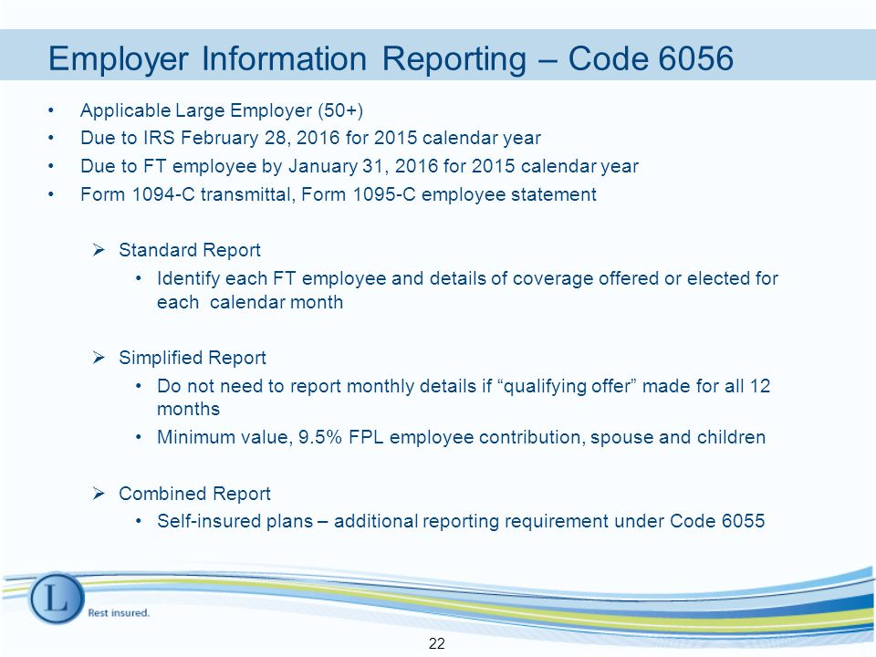 Employer Information Reporting – Code 6056 Applicable Large Employer (50+) Due to IRS February 28, 2016 for 2015 calendar year Due to FT employee by January 31, 2016 for 2015 calendar year Form 1094-C transmittal, Form 1095-C employee statement  Standard Report Identify each FT employee and details of coverage offered or elected for each calendar month  Simplified Report Do not need to report monthly details if qualifying offer made for all 12 months Minimum value, 9.5% FPL employee contribution, spouse and children  Combined Report Self-insured plans – additional reporting requirement under Code 6055 22