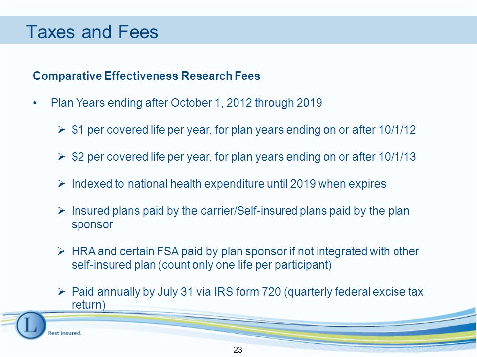 Taxes and Fees 23 Comparative Effectiveness Research Fees Plan Years ending after October 1, 2012 through 2019  $1 per covered life per year, for plan years ending on or after 10/1/12  $2 per covered life per year, for plan years ending on or after 10/1/13  Indexed to national health expenditure until 2019 when expires  Insured plans paid by the carrier/Self-insured plans paid by the plan sponsor  HRA and certain FSA paid by plan sponsor if not integrated with other self-insured plan (count only one life per participant)  Paid annually by July 31 via IRS form 720 (quarterly federal excise tax return) 23