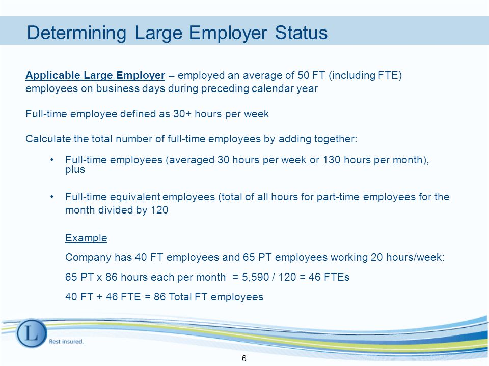Applicable Large Employer – employed an average of 50 FT (including FTE) employees on business days during preceding calendar year Full-time employee defined as 30+ hours per week Calculate the total number of full-time employees by adding together: Full-time employees (averaged 30 hours per week or 130 hours per month), plus Full-time equivalent employees (total of all hours for part-time employees for the month divided by 120 Example Company has 40 FT employees and 65 PT employees working 20 hours/week: 65 PT x 86 hours each per month = 5,590 / 120 = 46 FTEs 40 FT + 46 FTE = 86 Total FT employees 6 Determining Large Employer Status