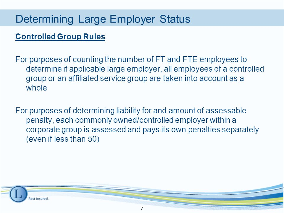 Controlled Group Rules For purposes of counting the number of FT and FTE employees to determine if applicable large employer, all employees of a controlled group or an affiliated service group are taken into account as a whole For purposes of determining liability for and amount of assessable penalty, each commonly owned/controlled employer within a corporate group is assessed and pays its own penalties separately (even if less than 50) 7