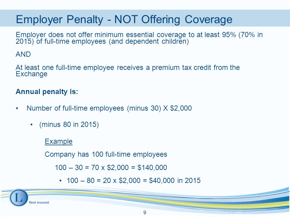 Employer Penalty - NOT Offering Coverage Employer does not offer minimum essential coverage to at least 95% (70% in 2015) of full-time employees (and dependent children) AND At least one full-time employee receives a premium tax credit from the Exchange Annual penalty is: Number of full-time employees (minus 30) X $2,000 (minus 80 in 2015) Example Company has 100 full-time employees 100 – 30 = 70 x $2,000 = $140,000 100 – 80 = 20 x $2,000 = $40,000 in 2015 9