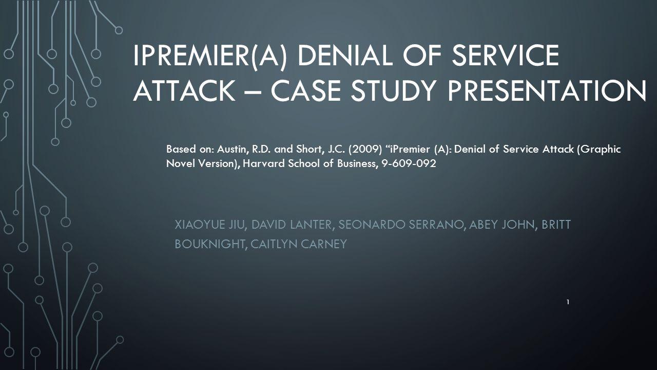 IPREMIER(A) DENIAL OF SERVICE ATTACK – CASE STUDY PRESENTATION XIAOYUE JIU, DAVID LANTER, SEONARDO SERRANO, ABEY JOHN, BRITT BOUKNIGHT, CAITLYN CARNEY