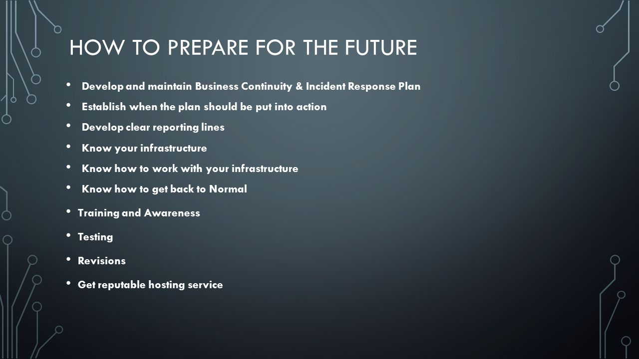 HOW TO PREPARE FOR THE FUTURE Develop and maintain Business Continuity & Incident Response Plan Establish when the plan should be put into action Develop clear reporting lines Know your infrastructure Know how to work with your infrastructure Know how to get back to Normal Training and Awareness Testing Revisions Get reputable hosting service