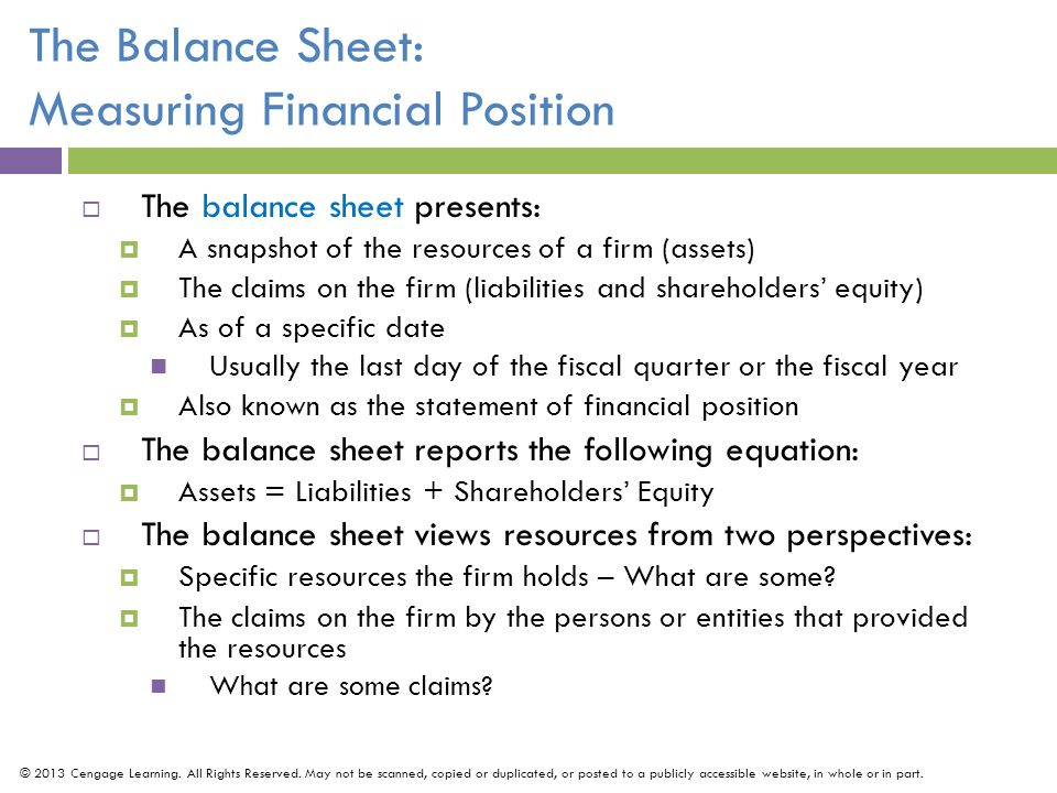 The Balance Sheet: Measuring Financial Position  The balance sheet presents:  A snapshot of the resources of a firm (assets)  The claims on the firm (liabilities and shareholders' equity)  As of a specific date Usually the last day of the fiscal quarter or the fiscal year  Also known as the statement of financial position  The balance sheet reports the following equation:  Assets = Liabilities + Shareholders' Equity  The balance sheet views resources from two perspectives:  Specific resources the firm holds – What are some.