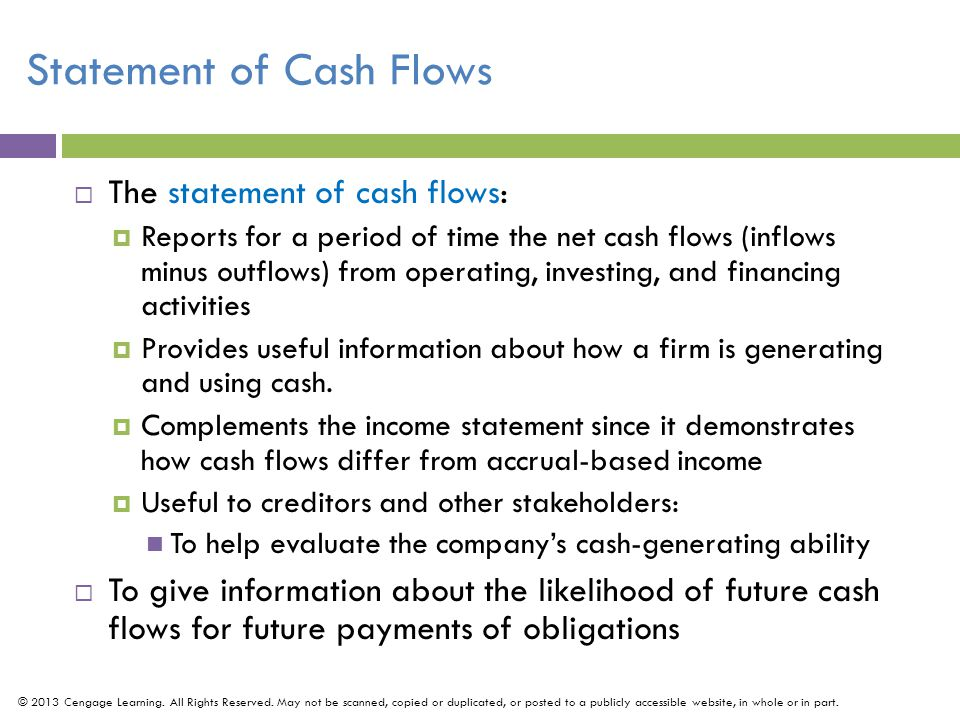 Statement of Cash Flows  The statement of cash flows:  Reports for a period of time the net cash flows (inflows minus outflows) from operating, investing, and financing activities  Provides useful information about how a firm is generating and using cash.