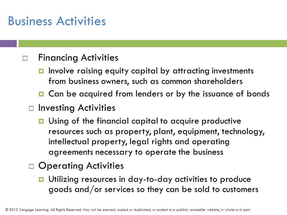 Business Activities  Financing Activities  Involve raising equity capital by attracting investments from business owners, such as common shareholders  Can be acquired from lenders or by the issuance of bonds  Investing Activities  Using of the financial capital to acquire productive resources such as property, plant, equipment, technology, intellectual property, legal rights and operating agreements necessary to operate the business  Operating Activities  Utilizing resources in day-to-day activities to produce goods and/or services so they can be sold to customers © 2013 Cengage Learning.