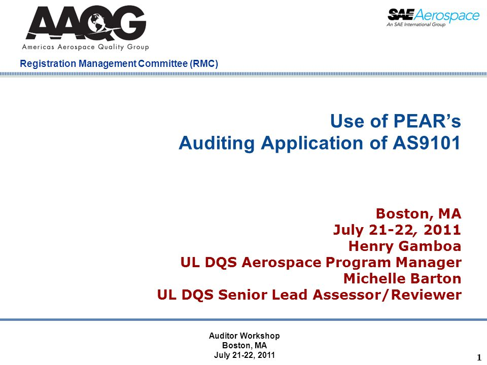 Company Confidential Registration Management Committee (RMC) 1 Use of PEAR's Auditing Application of AS9101 Boston, MA July 21-22, 2011 Henry Gamboa UL DQS Aerospace Program Manager Michelle Barton UL DQS Senior Lead Assessor/Reviewer Auditor Workshop Boston, MA July 21-22, 2011