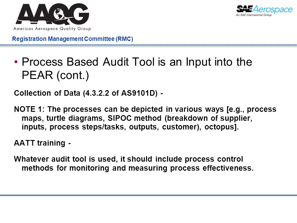 Company Confidential Registration Management Committee (RMC) Process Based Audit Tool is an Input into the PEAR (cont.) Collection of Data (4.3.2.2 of AS9101D) - NOTE 1: The processes can be depicted in various ways [e.g., process maps, turtle diagrams, SIPOC method (breakdown of supplier, inputs, process steps/tasks, outputs, customer), octopus].