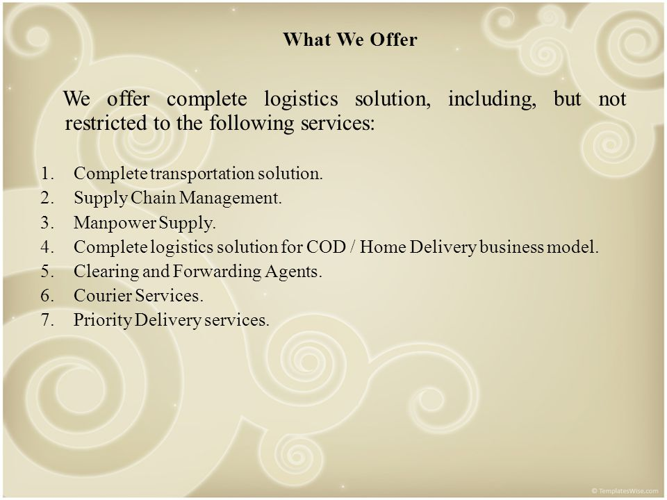 What We Offer We offer complete logistics solution, including, but not restricted to the following services: 1.Complete transportation solution. 2.Sup