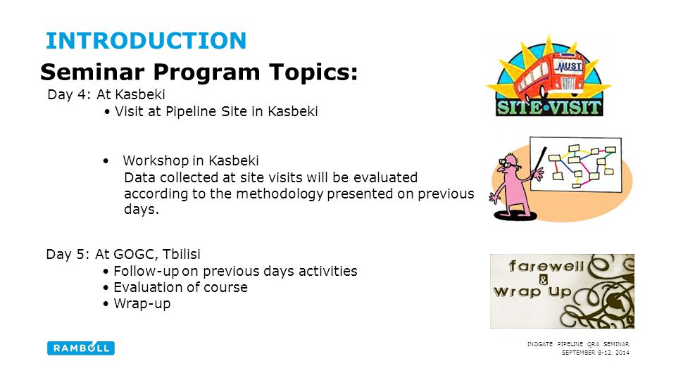 SEPTEMBER 8-12, 2014 INOGATE PIPELINE QRA SEMINAR Day 4: At Kasbeki Visit at Pipeline Site in Kasbeki INTRODUCTION Seminar Program Topics: Workshop in Kasbeki Data collected at site visits will be evaluated according to the methodology presented on previous days.